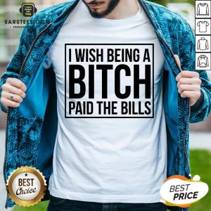 Awesome I Wish Being A Bitch Paid The Bills Shirt - Design By Earstees.com