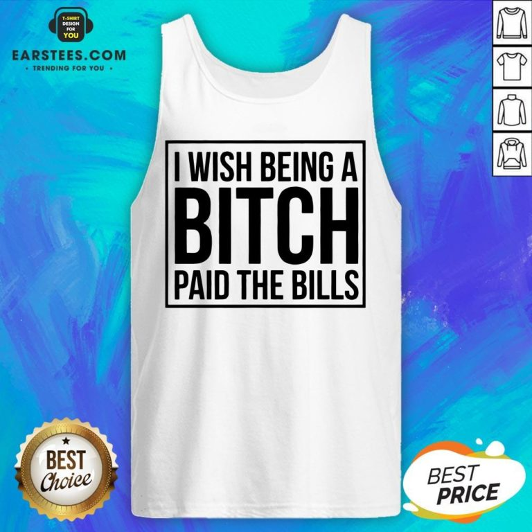 Awesome I Wish Being A Bitch Paid The Bills Tank Top - Design By Earstees.com