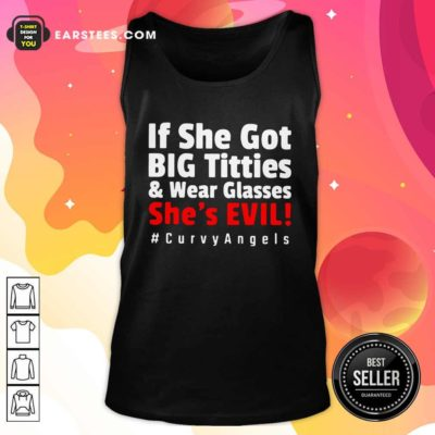 If She Got Big Titties And Wear Glasses She's Evil Curvyangels Tank Top - Design By Earstees.com