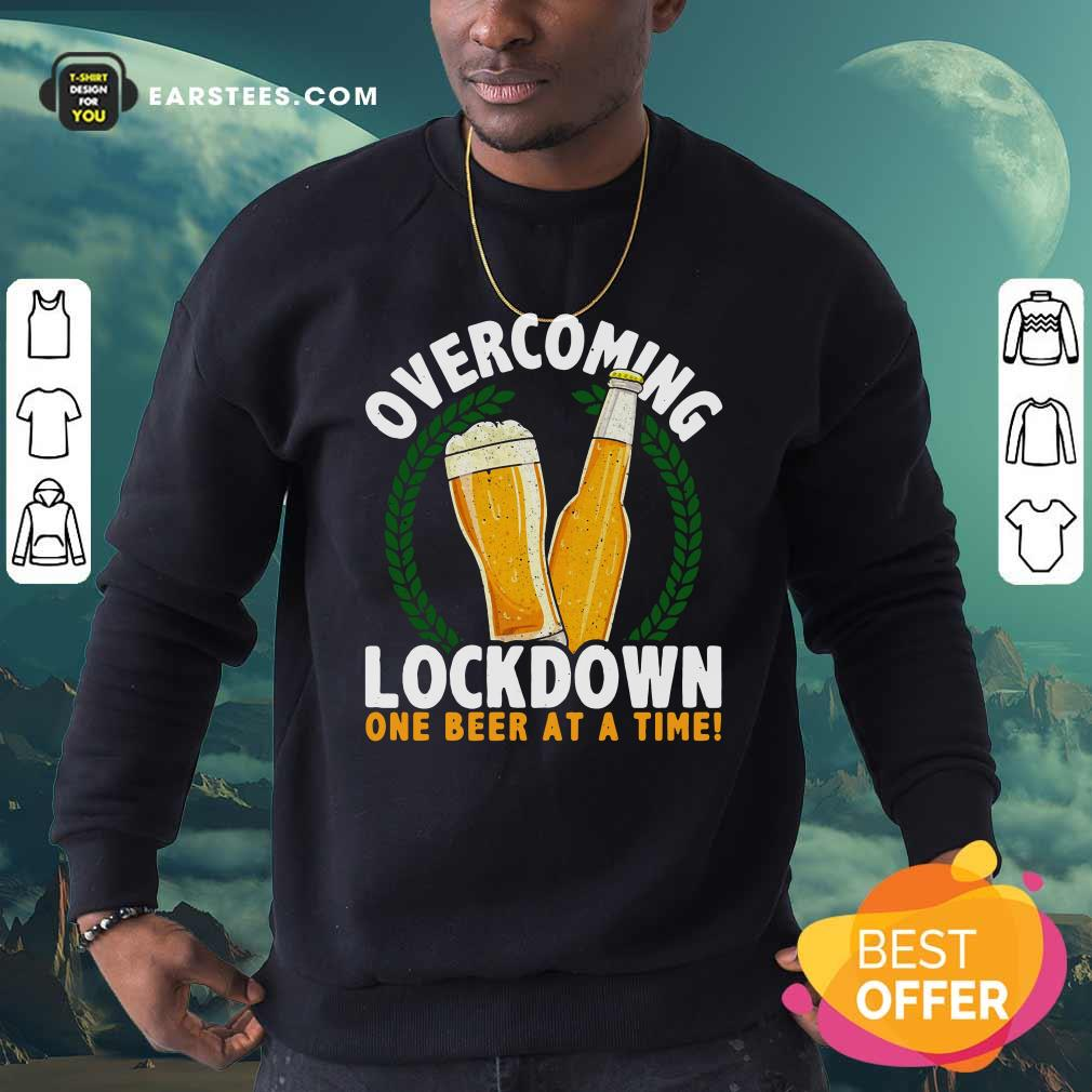 Overcoming Lockdown One Beer At A Time Beer Sweatshirt - Design By Earstees.com