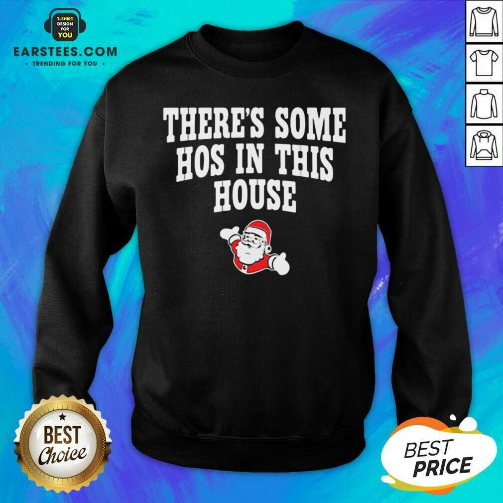 Awesome Theres Some Hos In This House Santa Clause Merry Xmas Sweatshirt - Design By Earstees.com