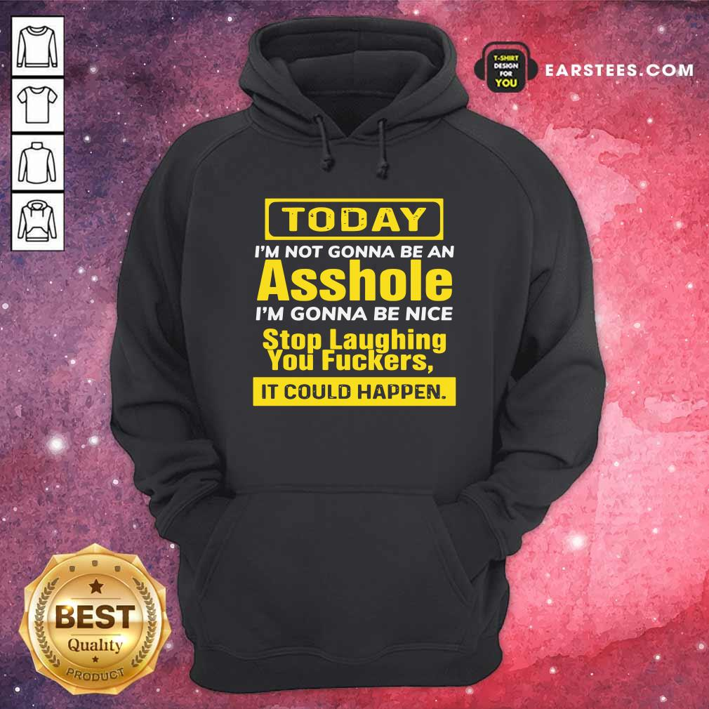 Today I'm Not Gonna Be An Asshole I'm Gonna Be Nice Stop Laughing You Fuckers Hoodie - Design By Earstees.com