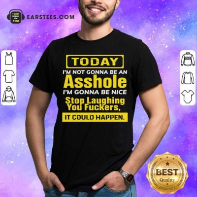Today I'm Not Gonna Be An Asshole I'm Gonna Be Nice Stop Laughing You Fuckers Shirt - Design By Earstees.com