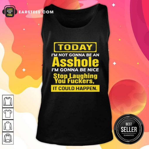 Today I'm Not Gonna Be An Asshole I'm Gonna Be Nice Stop Laughing You Fuckers Tank Top - Design By Earstees.com