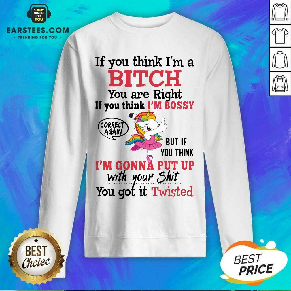 Awesome Unicon If You Think Im A Bitch You Are Right If You Think Im Bossy Correct Again Sweatshirt- Design By Earstees.com