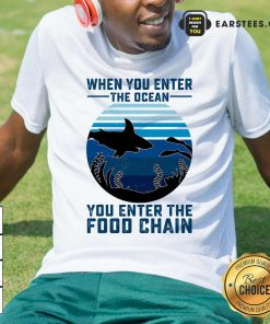 When You Enter The Ocean You Enter The Food Chain Ocean Shark Shirt - Design By Earstees.com