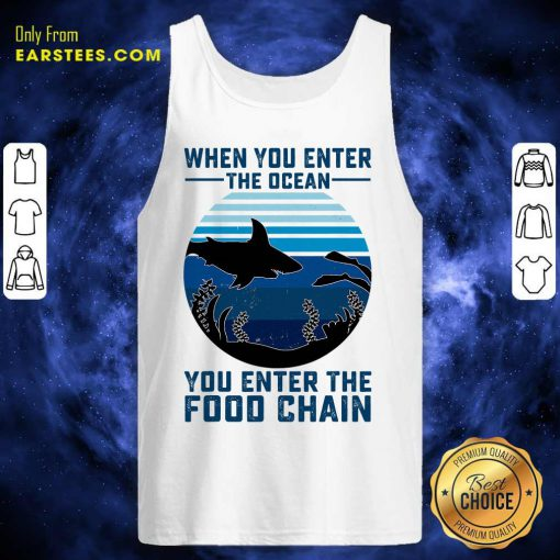 When You Enter The Ocean You Enter The Food Chain Ocean Shark Tank Top - Design By Earstees.com