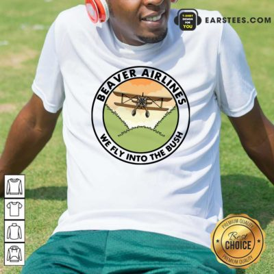 Beaver Airlines We Fly Into The Bush Shirt - Design By Earstees.com
