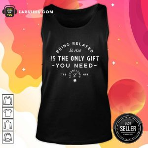 Being Related To Me Is The Only Gift You Need Christmas Xmas Tank Top - Design By Earstees.com