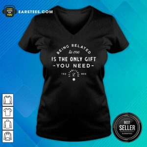 Being Related To Me Is The Only Gift You Need Christmas Xmas V-neck - Design By Earstees.com