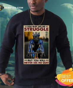 Cat Cycling You May See Me Struggle But You Will Never See Me Quit Poster Sweatshirt - Design By Earstees.com
