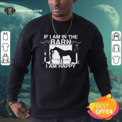 If I Am In The Barn I Am Happy Sweatshirt - Design By Earstees.com
