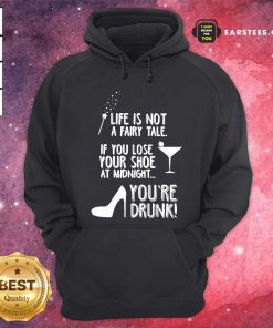 Life Is Not A Fairy Tale If You Lose Your Shoe At Midnight You're Drunk Hoodie - Design By Earstees.com