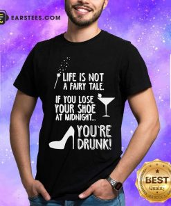 Life Is Not A Fairy Tale If You Lose Your Shoe At Midnight You're Drunk Shirt - Design By Earstees.com