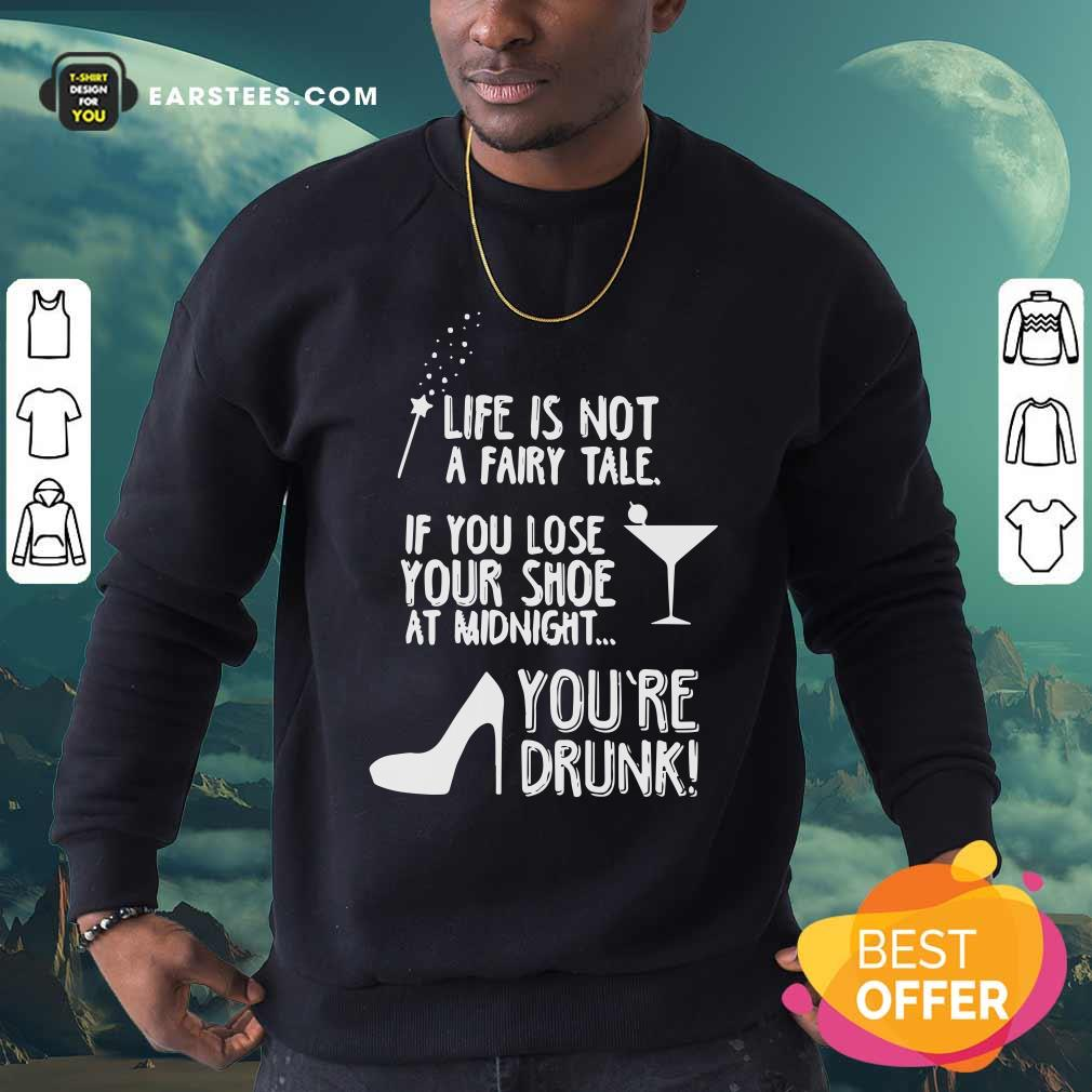 Life Is Not A Fairy Tale If You Lose Your Shoe At Midnight You're Drunk Sweatshirt - Design By Earstees.com
