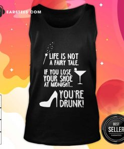 Life Is Not A Fairy Tale If You Lose Your Shoe At Midnight You're Drunk Tank Top - Design By Earstees.com