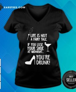 Life Is Not A Fairy Tale If You Lose Your Shoe At Midnight You're Drunk V-neck - Design By Earstees.com