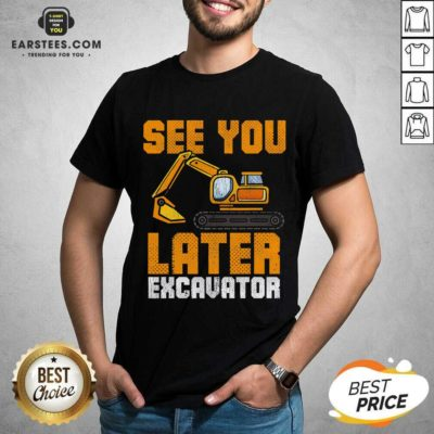 Funny See Ya Later Excavator Construction Shirt - Design By Earstees.com