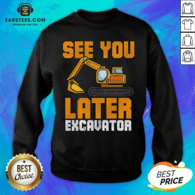 Funny See Ya Later Excavator Construction Sweatshirt- Design By Earstees.com