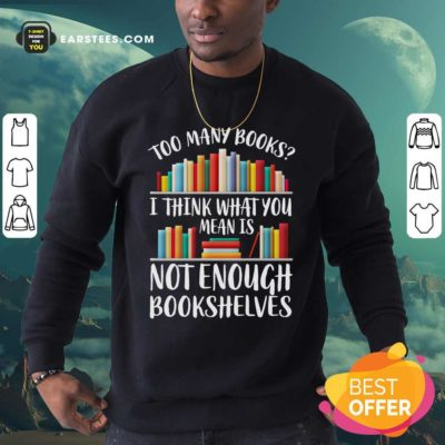 Too Many Books I Think What You Not Enough Bookshelves Sweatshirt - Design By Earstees.com