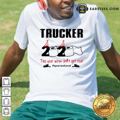 Trucker 2020 The Year When Shit Got Real Quarantined Shirt - Design By Earstees.com
