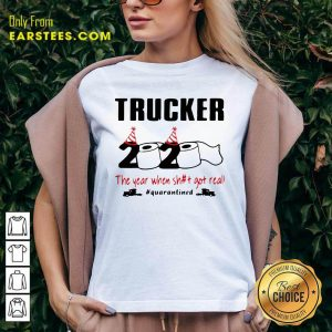 Trucker 2020 The Year When Shit Got Real Quarantined V-neck - Design By Earstees.com