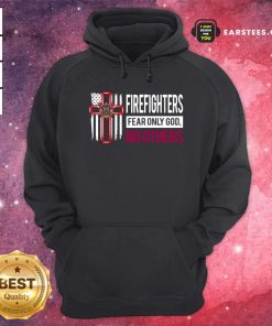 Firefighters Fear Only God No Others Hoodie - Design By Earstees.com