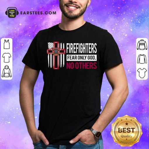 Firefighters Fear Only God No Others Shirt - Design By Earstees.com