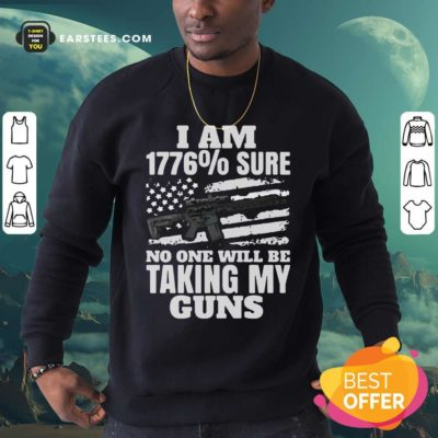 I Am 1776% Sure No One Will Be Taking My Guns Sweatshirt - Design By Earstees.com