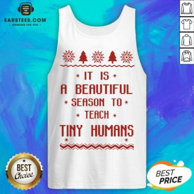 Good It Is A Beautiful Season To Teach Tiny Humans Ugly Christmas Tank Top - Design By Earstees.com