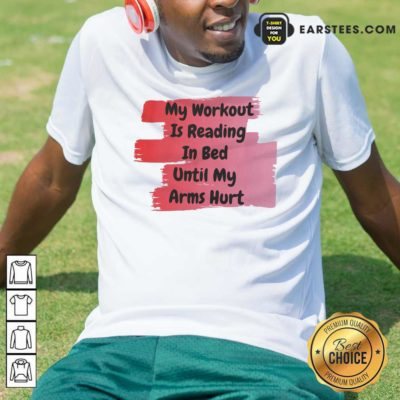 My Workout Is Reading In Bed Until My Arms Hurt T-Shirt - Design By Earstees.com