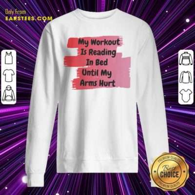 My Workout Is Reading In Bed Until My Arms Hurt Sweatshirt - Design By Earstees.com