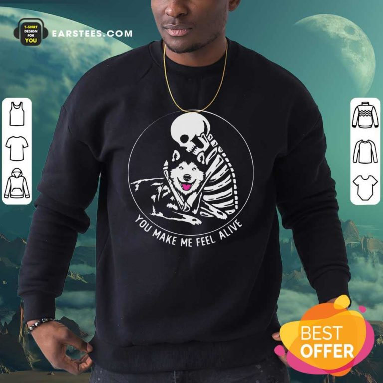Skeleton Hug Husky You Make Me Feel Alive Sweatshirt - Design By Earstees.com