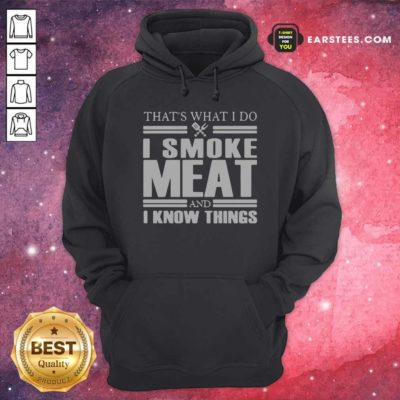 That's What I Do I Smoke Meat And I Know Things Hoodie - Design By Earstees.com