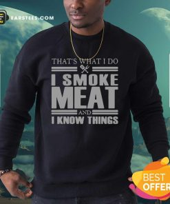 That's What I Do I Smoke Meat And I Know Things Sweatshirt - Design By Earstees.com