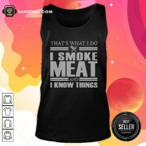 That's What I Do I Smoke Meat And I Know Things Tank Top - Design By Earstees.com