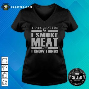 That's What I Do I Smoke Meat And I Know Things V-neck - Design By Earstees.com