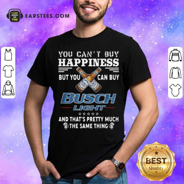 You Can't Buy Happiness But You Can Buy Busch Light The Same Thing Shirt - Design By Earstees.com