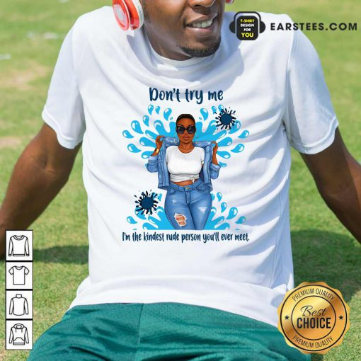 Don't Try Me I'm The Kindest Rude Person You'll Ever Meet T-Shirt - Design By Earstees.com