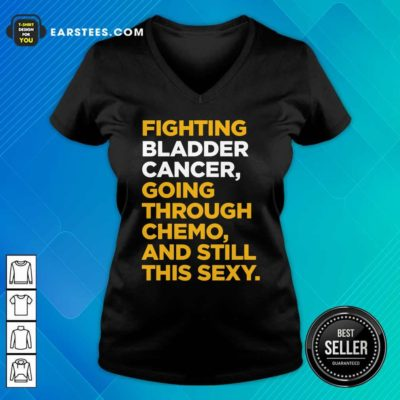 Fighting Bladder Cancer Going Through Chemo And Still This Sexy Quote V-neck - Design By Earstees.com