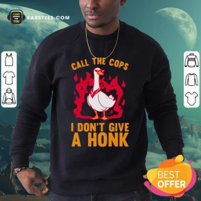 Call The Cops I Don't Give A Honk Sweatshirt - Design By Earstees.com