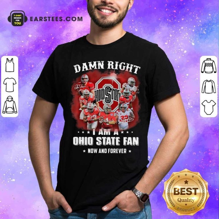 Damn Right I Am A Ohio State Buckeyes Fan Now And Forever Signatures Shirt - Design By Earstees.com