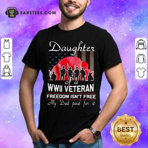 Daughter Of A Wwii Veteran Freedom Isn't Free My Dad Paid For It Shirt - Design By Earstees.com