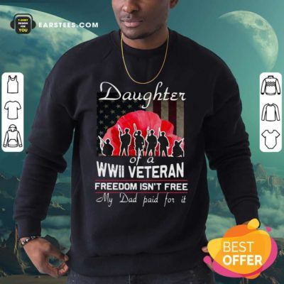 Daughter Of A Wwii Veteran Freedom Isn't Free My Dad Paid For It Sweatshirt - Design By Earstees.com