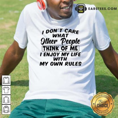 I Dont Care What Other People Think Of Me I Enjoy My Life With My Own Rules Shirt - Design By Earstees.com
