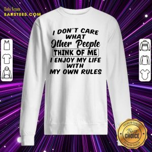 I Dont Care What Other People Think Of Me I Enjoy My Life With My Own Rules Sweatshirt - Design By Earstees.com