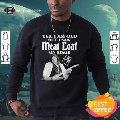 Yes I Am Old But I Saw Meatloaf On Stage Signature Sweatshirt - Design By Earstees.com
