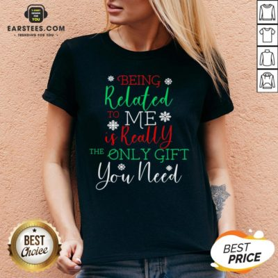 Nice Being Related To Me Is Really The Only Gift You Need Christmas Shirt - Design By Earstees.com
