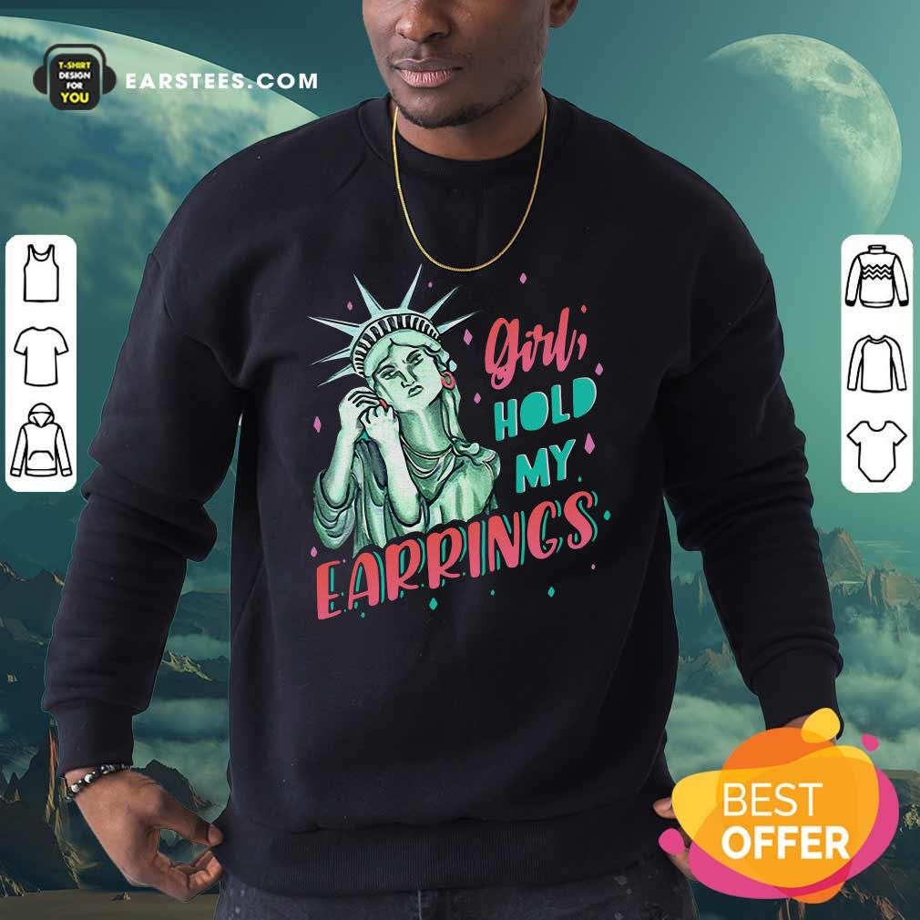 Feminist NYC Statue of Liberty Girl Hold My Earrings Anti Trump Sweatshirt - Design By Earstees.com