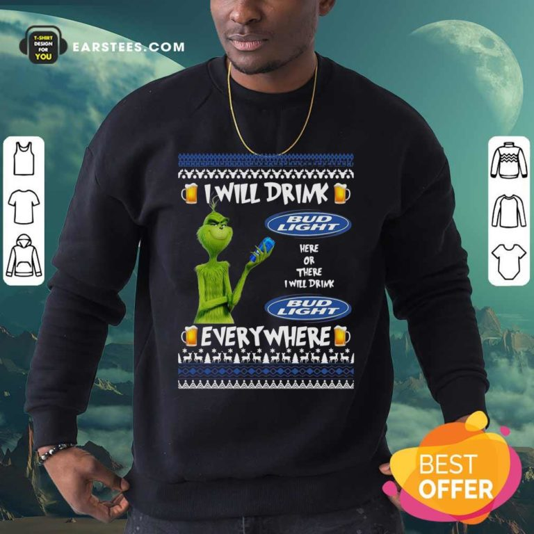 Grinch I Will Drink Bud Light Here Or There I Will Drink Everywhere 2020 Sweatshirt - Design By Earstees.com